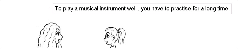 To play a musical instrument well, you have to practise for a long time.